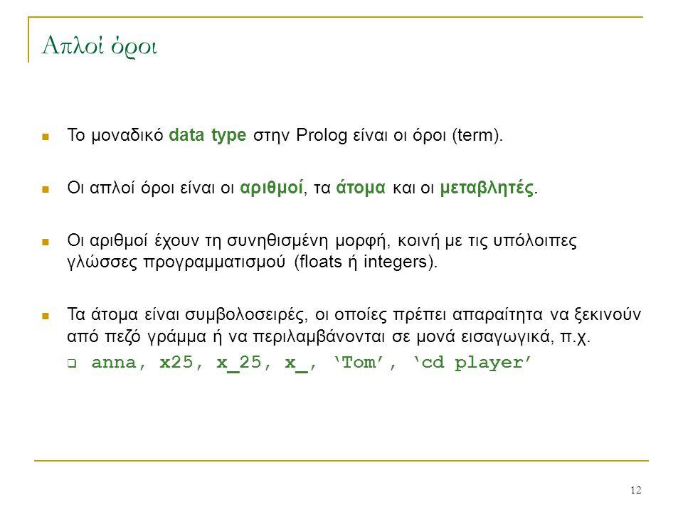 12 Απλοί όροι Το μοναδικό data type στην Prolog είναι οι όροι (term). Οι απλοί όροι είναι οι αριθμοί, τα άτομα και οι μεταβλητές. Οι αριθμοί έχουν τη