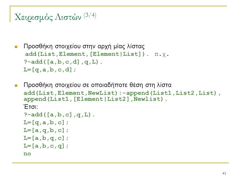 41 Χειρισμός Λιστών (3/4) Προσθήκη στοιχείου στην αρχή μίας λίστας add(List,Element,[Element|List]). π.χ. ?-add([a,b,c,d],q,L). L=[q,a,b,c,d]; Προσθήκ