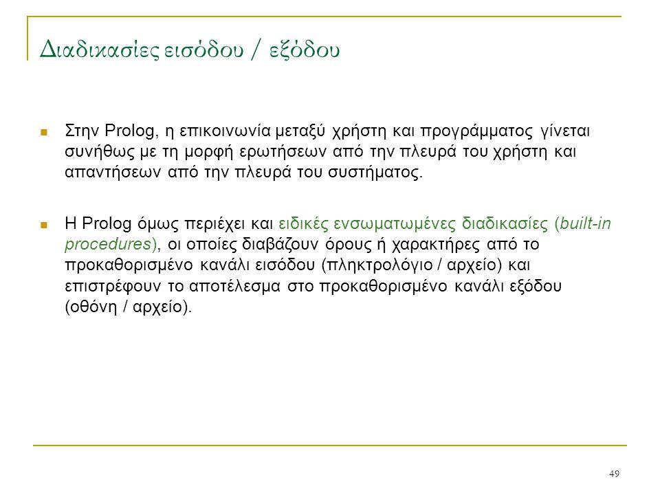 49 Διαδικασίες εισόδου / εξόδου Στην Prolog, η επικοινωνία μεταξύ χρήστη και προγράμματος γίνεται συνήθως με τη μορφή ερωτήσεων από την πλευρά του χρή