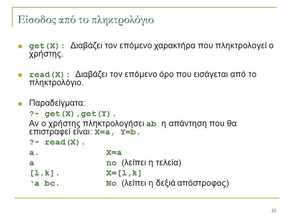 50 Είσοδος από το πληκτρολόγιο get(X): Διαβάζει τον επόμενο χαρακτήρα που πληκτρολογεί ο χρήστης. read(X): Διαβάζει τον επόμενο όρο που εισάγεται από