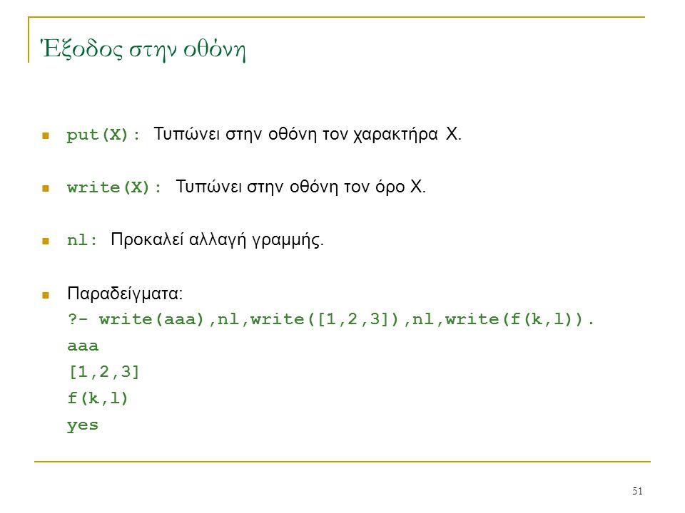 51 Έξοδος στην οθόνη put(X): Τυπώνει στην οθόνη τον χαρακτήρα Χ. write(X): Τυπώνει στην οθόνη τον όρο Χ. nl: Προκαλεί αλλαγή γραμμής. Παραδείγματα: ?-