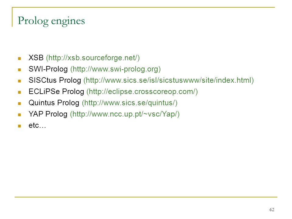 62 Prolog engines XSB (http://xsb.sourceforge.net/) SWI-Prolog (http://www.swi-prolog.org) SISCtus Prolog (http://www.sics.se/isl/sicstuswww/site/inde