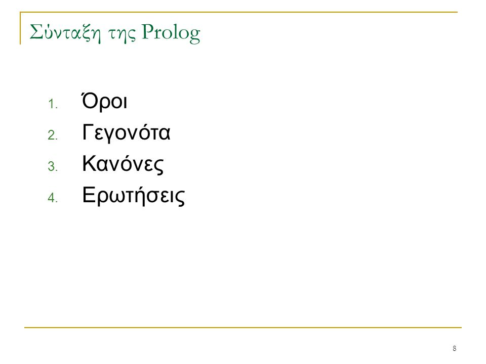 9 Σύνταξη της Prolog Τα στοιχεία της γλώσσας είναι  οι όροι  τα γεγονότα  οι κανόνες  οι ερωτήσεις Σχόλια  Τα σχόλια στην Prolog εισάγονται είτε με τον χαρακτήρα % , είτε περικλείονται στους χαρακτήρες /* και */.