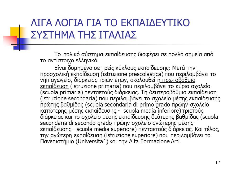 12 ΛΙΓΑ ΛΟΓΙΑ ΓΙΑ ΤΟ ΕΚΠΑΙΔΕΥΤΙΚΟ ΣΥΣΤΗΜΑ ΤΗΣ ΙΤΑΛΙΑΣ Το ιταλικό σύστημα εκπαίδευσης διαφέρει σε πολλά σημεία από το αντίστοιχο ελληνικό. Είναι δομημέ