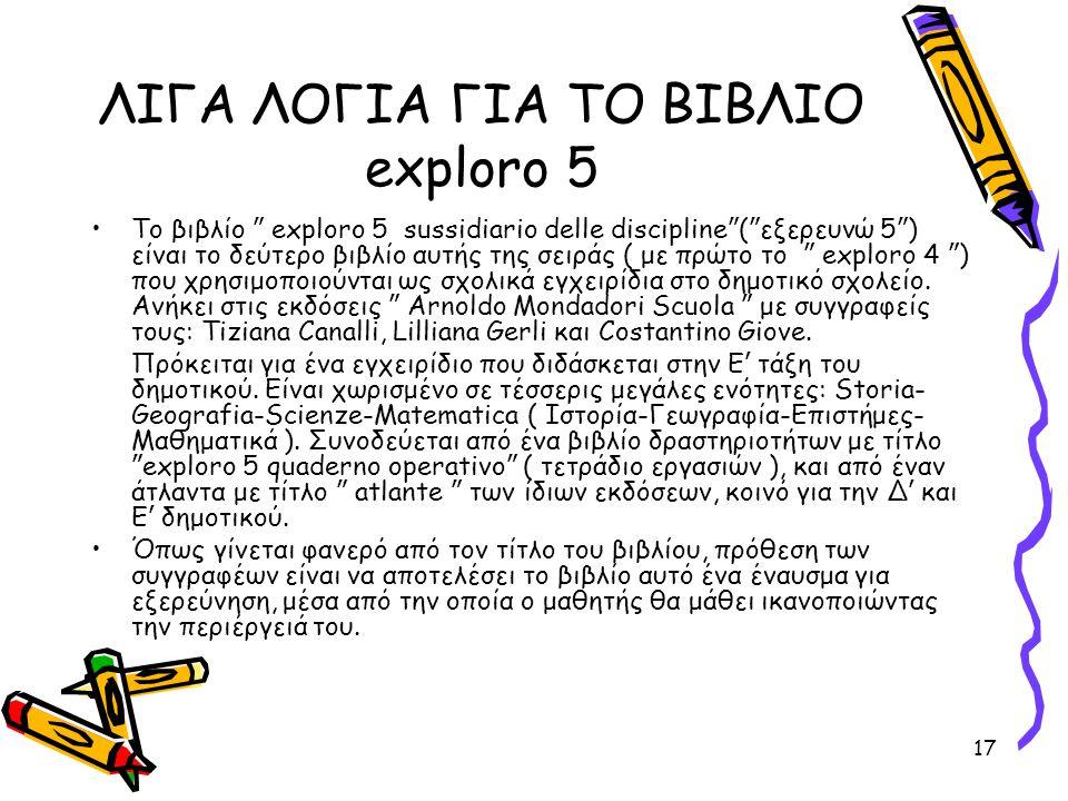 """17 ΛΙΓΑ ΛΟΓΙΑ ΓΙΑ ΤΟ ΒΙΒΛΙΟ exploro 5 Το βιβλίο """" exploro 5 sussidiario delle discipline """" ( """" εξερευνώ 5 """" ) είναι το δεύτερο βιβλίο αυτής της σειράς"""