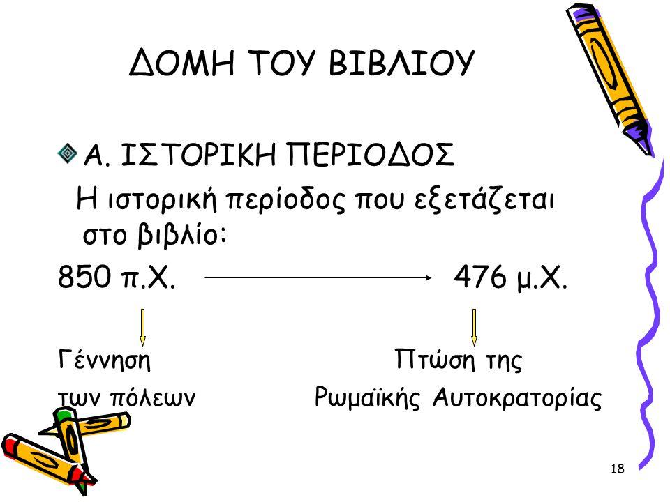 18 ΔΟΜΗ ΤΟΥ ΒΙΒΛΙΟΥ Α. ΙΣΤΟΡΙΚΗ ΠΕΡΙΟΔΟΣ Η ιστορική περίοδος που εξετάζεται στο βιβλίο: 850 π.Χ. 476 μ.Χ. Γέννηση Πτώση της των πόλεων Ρωμαϊκής Αυτοκρ
