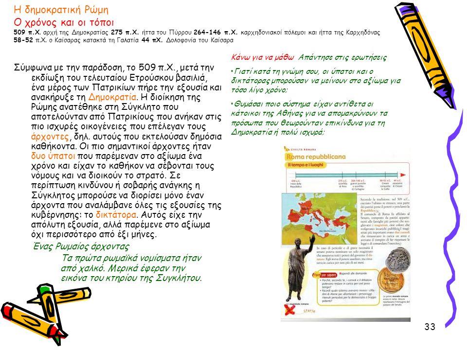 33 Η δημοκρατική Ρώμη Ο χρόνος και οι τόποι 509 π.Χ. αρχή της Δημοκρατίας 275 π.Χ. ήττα του Πύρρου 264-146 π.Χ. καρχηδονιακοί πόλεμοι και ήττα της Καρ