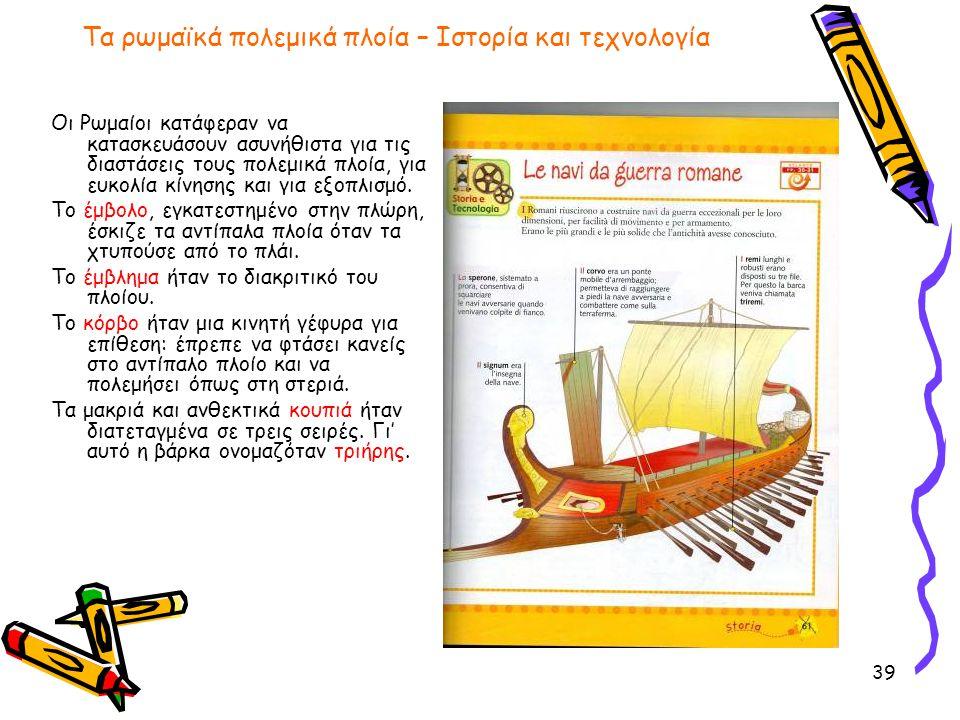 39 Τα ρωμαϊκά πολεμικά πλοία – Ιστορία και τεχνολογία Οι Ρωμαίοι κατάφεραν να κατασκευάσουν ασυνήθιστα για τις διαστάσεις τους πολεμικά πλοία, για ευκ