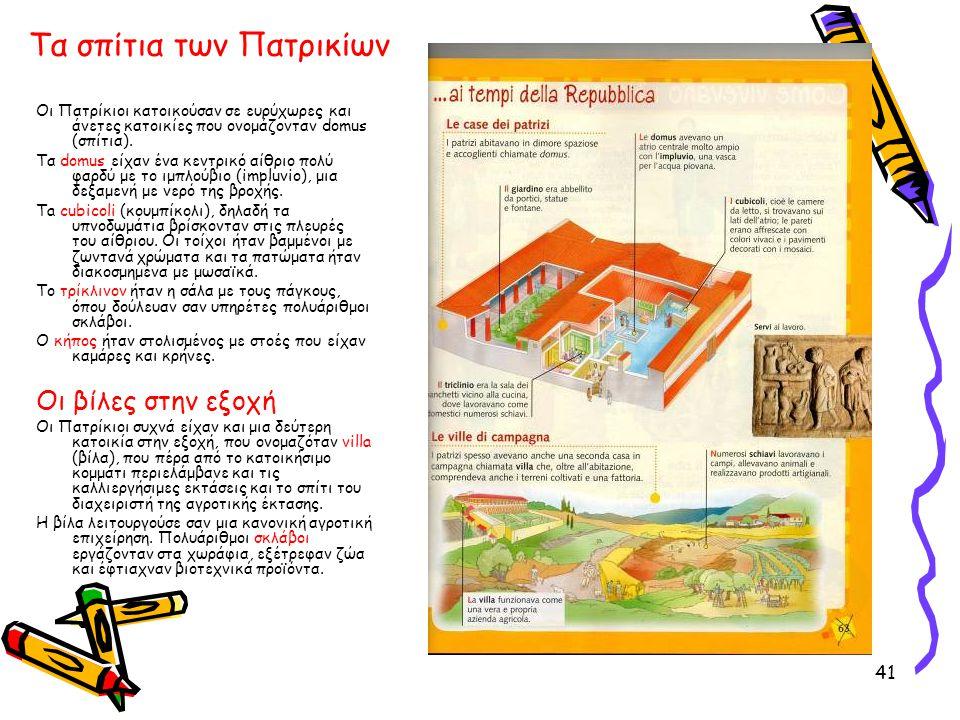 41 Τα σπίτια των Πατρικίων Οι Πατρίκιοι κατοικούσαν σε ευρύχωρες και άνετες κατοικίες που ονομάζονταν domus (σπίτια). Τα domus είχαν ένα κεντρικό αίθρ