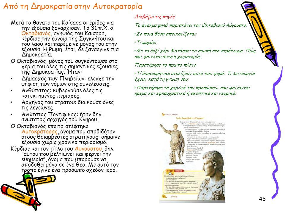 46 Από τη Δημοκρατία στην Αυτοκρατορία Μετά το θάνατο του Καίσαρα οι έριδες για την εξουσία ξανάρχισαν. Το 31 π.Χ. ο Οκταβιανός, ανηψιός του Καίσαρα,