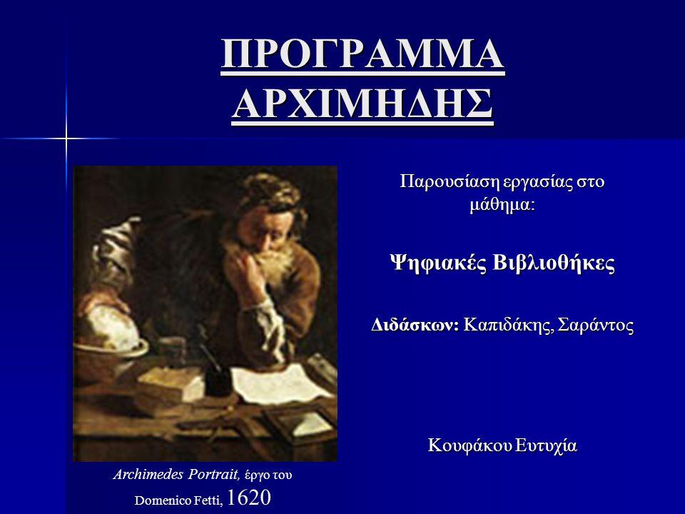 ΠΡΟΓΡΑΜΜΑ ΑΡΧΙΜΗΔΗΣ Παρουσίαση εργασίας στο μάθημα: Ψηφιακές Βιβλιοθήκες Διδάσκων: Καπιδάκης, Σαράντος Κουφάκου Ευτυχία Archimedes Portrait, έργο του Domenico Fetti, 1620