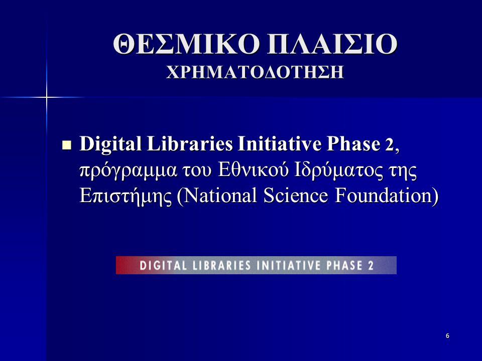 6 ΘΕΣΜΙΚΟ ΠΛΑΙΣΙΟ ΧΡΗΜΑΤΟΔΟΤΗΣΗ Digital Libraries Initiative Phase 2, πρόγραμμα του Εθνικού Ιδρύματος της Επιστήμης (National Science Foundation) Digital Libraries Initiative Phase 2, πρόγραμμα του Εθνικού Ιδρύματος της Επιστήμης (National Science Foundation)