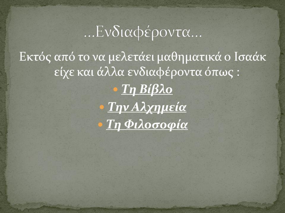 Εκτός από το να μελετάει μαθηματικά ο Ισαάκ είχε και άλλα ενδιαφέροντα όπως : Τη Βίβλο Την Αλχημεία Τη Φιλοσοφία