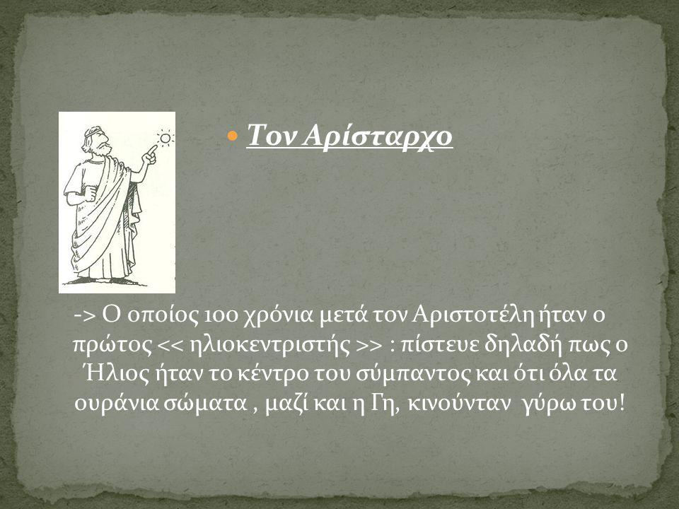 Τον Αρίσταρχο -> Ο οποίος 100 χρόνια μετά τον Αριστοτέλη ήταν ο πρώτος > : πίστευε δηλαδή πως ο Ήλιος ήταν το κέντρο του σύμπαντος και ότι όλα τα ουρά