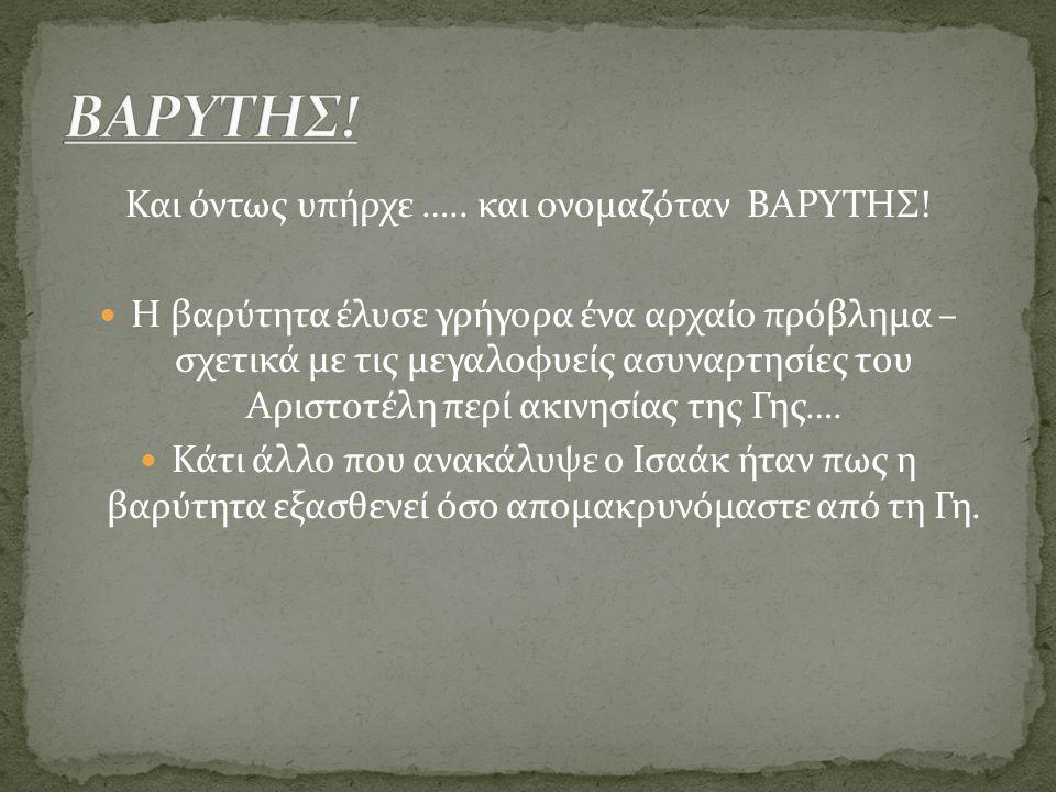 Και όντως υπήρχε ….. και ονομαζόταν ΒΑΡΥΤΗΣ! Η βαρύτητα έλυσε γρήγορα ένα αρχαίο πρόβλημα – σχετικά με τις μεγαλοφυείς ασυναρτησίες του Αριστοτέλη περ