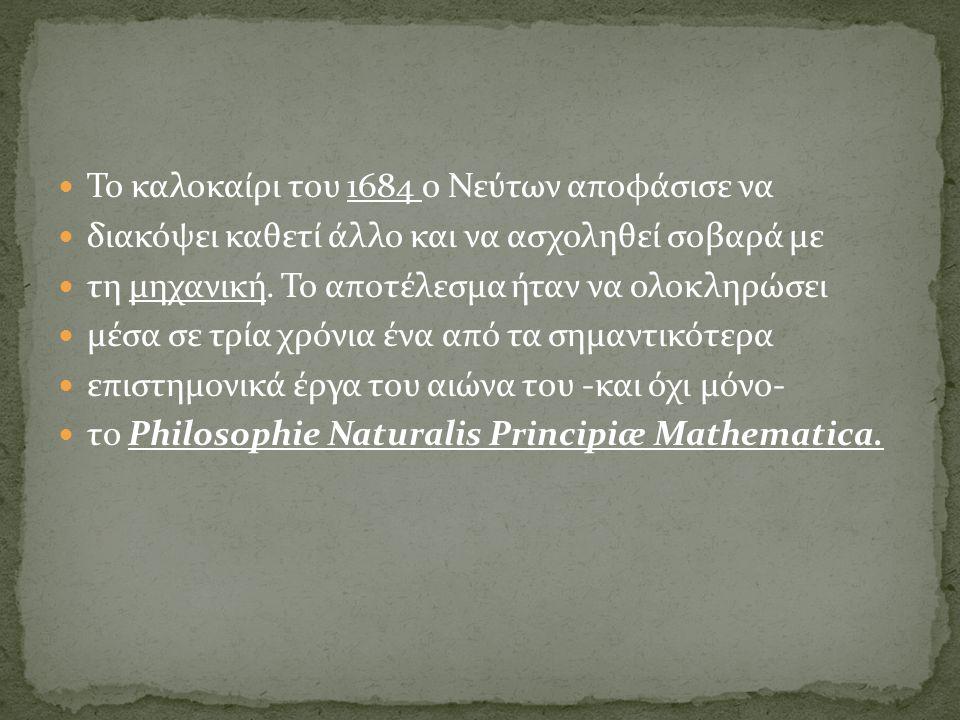 Το καλοκαίρι του 1684 ο Νεύτων αποφάσισε να διακόψει καθετί άλλο και να ασχοληθεί σοβαρά με τη μηχανική. Το αποτέλεσμα ήταν να ολοκληρώσει μέσα σε τρί