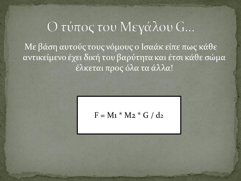 Με βάση αυτούς τους νόμους ο Ισαάκ είπε πως κάθε αντικείμενο έχει δική του βαρύτητα και έτσι κάθε σώμα έλκεται προς όλα τα άλλα! F = M1 * M2 * G / d 2