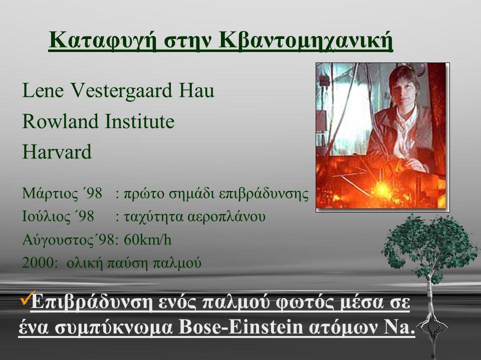 Καταφυγή στην Κβαντομηχανική Lene Vestergaard Hau Rowland Institute Harvard Μάρτιος ΄98 : πρώτο σημάδι επιβράδυνσης Ιούλιος ΄98 : ταχύτητα αεροπλάνου