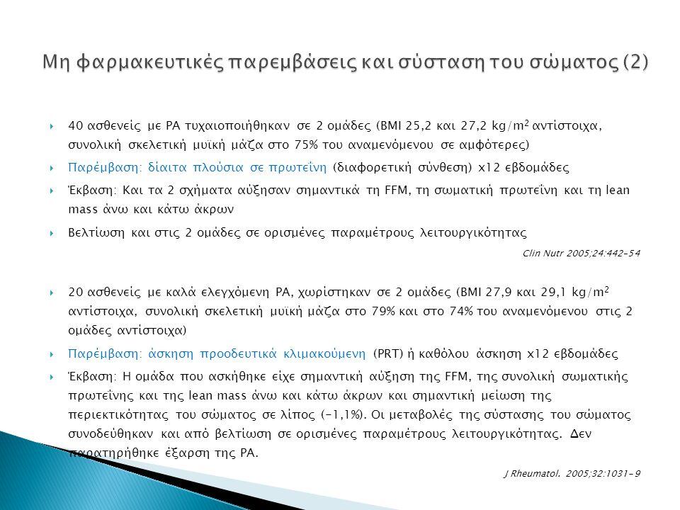  40 ασθενείς με ΡΑ τυχαιοποιήθηκαν σε 2 ομάδες (BMI 25,2 και 27,2 kg/m 2 αντίστοιχα, συνολική σκελετική μυϊκή μάζα στο 75% του αναμενόμενου σε αμφότερες)  Παρέμβαση: δίαιτα πλούσια σε πρωτεΐνη (διαφορετική σύνθεση) x12 εβδομάδες  Έκβαση: Και τα 2 σχήματα αύξησαν σημαντικά τη FFM, τη σωματική πρωτεΐνη και τη lean mass άνω και κάτω άκρων  Βελτίωση και στις 2 ομάδες σε ορισμένες παραμέτρους λειτουργικότητας Clin Nutr 2005;24:442–54  20 ασθενείς με καλά ελεγχόμενη ΡΑ, χωρίστηκαν σε 2 ομάδες (BMI 27,9 και 29,1 kg/m 2 αντίστοιχα, συνολική σκελετική μυϊκή μάζα στο 79% και στο 74% του αναμενόμενου στις 2 ομάδες αντίστοιχα)  Παρέμβαση: άσκηση προοδευτικά κλιμακούμενη (PRT) ή καθόλου άσκηση x12 εβδομάδες  Έκβαση: Η ομάδα που ασκήθηκε είχε σημαντική αύξηση της FFM, της συνολική σωματικής πρωτεΐνης και της lean mass άνω και κάτω άκρων και σημαντική μείωση της περιεκτικότητας του σώματος σε λίπος (-1,1%).
