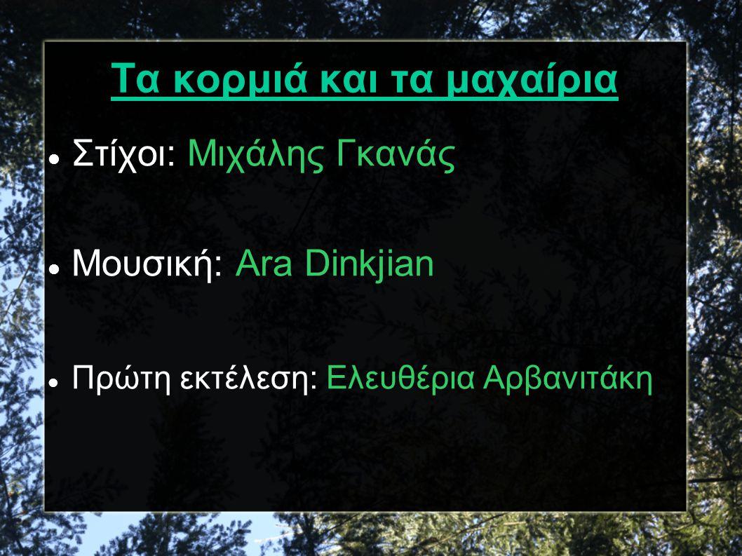 Τα κορμιά και τα μαχαίρια Στίχοι: Μιχάλης Γκανάς Μουσική: Ara Dinkjian Πρώτη εκτέλεση: Ελευθέρια Αρβανιτάκη
