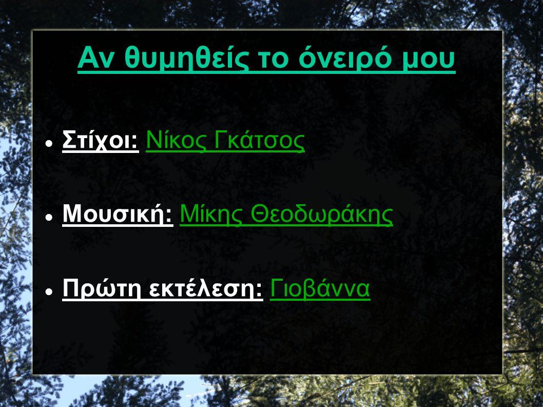Αν θυμηθείς το όνειρό μου Στίχοι: Νίκος Γκάτσος Μουσική: Μίκης Θεοδωράκης Πρώτη εκτέλεση: Γιοβάννα
