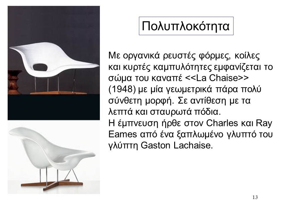 13 Πολυπλοκότητα Με οργανικά ρευστές φόρμες, κοίλες και κυρτές καμπυλότητες εμφανίζεται το σώμα του καναπέ > (1948) με μία γεωμετρικά πάρα πολύ σύνθετ