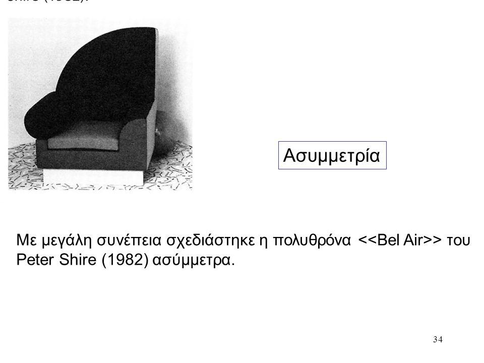 34 Ασυμμετρία Με μεγάλη συνέπεια σχεδιάστηκε η πολυθρόνα > του Peter Shire (1982) ασύμμετρα.