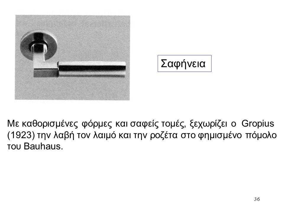 36 Σαφήνεια Με καθορισμένες φόρμες και σαφείς τομές, ξεχωρίζει ο Gropius (1923) την λαβή τον λαιμό και την ροζέτα στο φημισμένο πόμολο του Bauhaus.