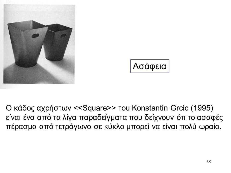 39 Ασάφεια Ο κάδος αχρήστων > του Konstantin Grcic (1995) είναι ένα από τα λίγα παραδείγματα που δείχνουν ότι το ασαφές πέρασμα από τετράγωνο σε κύκλο