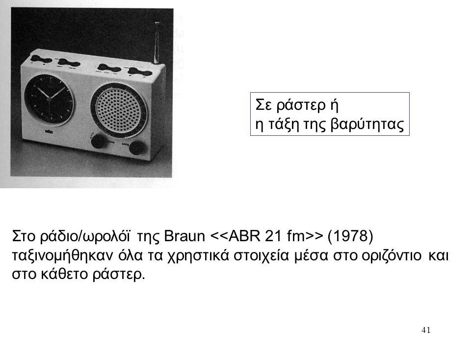 41 Σε ράστερ ή η τάξη της βαρύτητας Στο ράδιο/ωρολόϊ της Braun > (1978) ταξινομήθηκαν όλα τα χρηστικά στοιχεία μέσα στο οριζόντιο και στο κάθετο ράστε