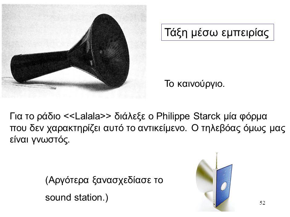 52 Τάξη μέσω εμπειρίας Το καινούργιο. Για το ράδιο > διάλεξε ο Philippe Starck μία φόρμα που δεν χαρακτηρίζει αυτό το αντικείμενο. Ο τηλεβόας όμως μας