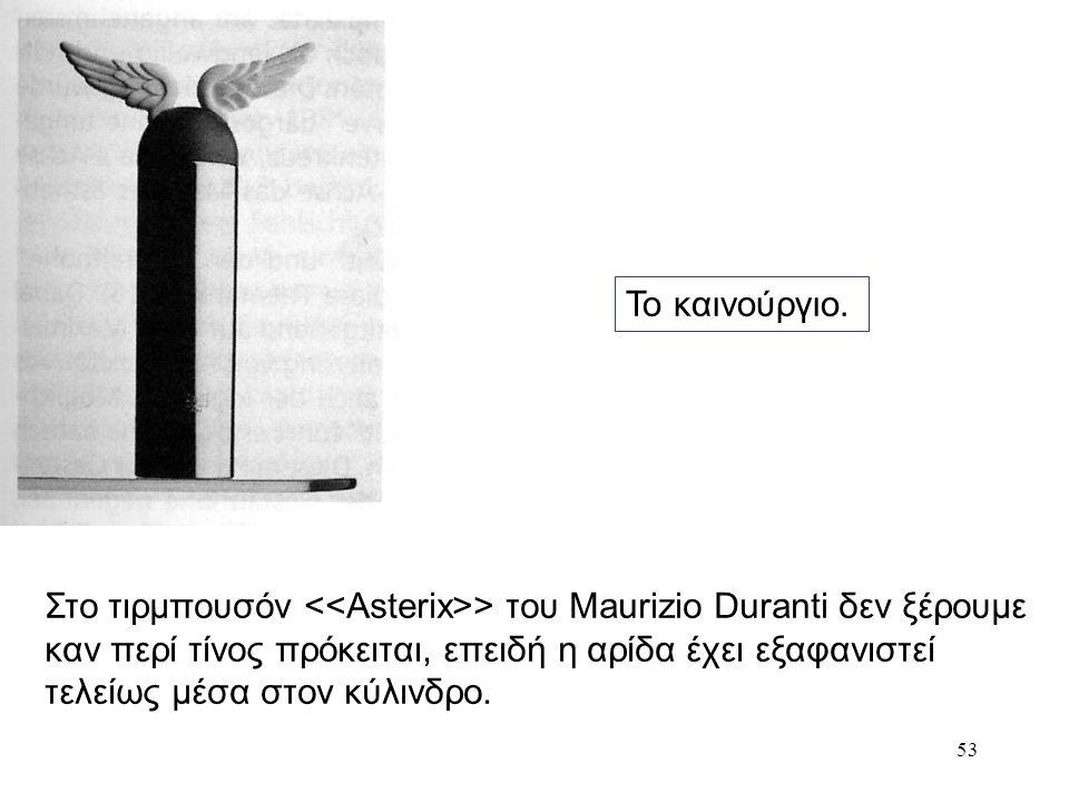 53 Το καινούργιο. Στο τιρμπουσόν > του Maurizio Duranti δεν ξέρουμε καν περί τίνος πρόκειται, επειδή η αρίδα έχει εξαφανιστεί τελείως μέσα στον κύλινδ