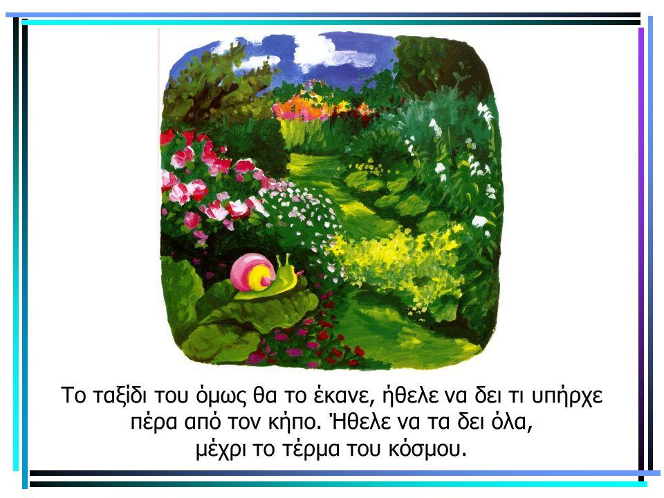 Το ταξίδι του όμως θα το έκανε, ήθελε να δει τι υπήρχε πέρα από τον κήπο. Ήθελε να τα δει όλα, μέχρι το τέρμα του κόσμου.