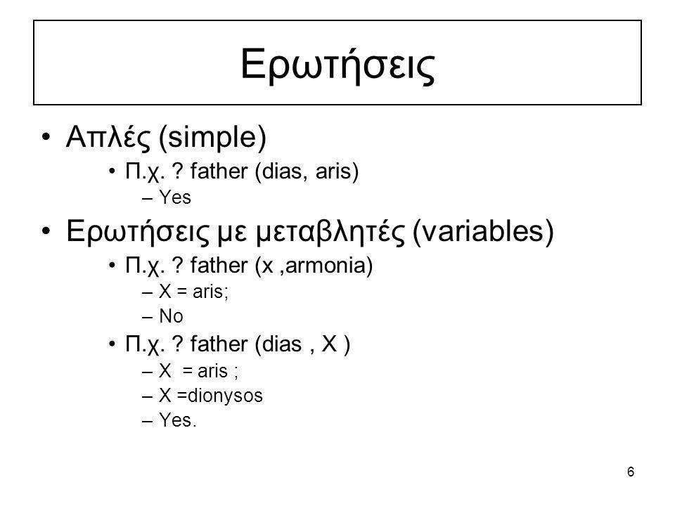 6 Eρωτήσεις Απλές (simple) Π.χ. ? father (dias, aris) –Yes Ερωτήσεις με μεταβλητές (variables) Π.χ. ? father (x,armonia) –X = aris; –No Π.χ. ? father