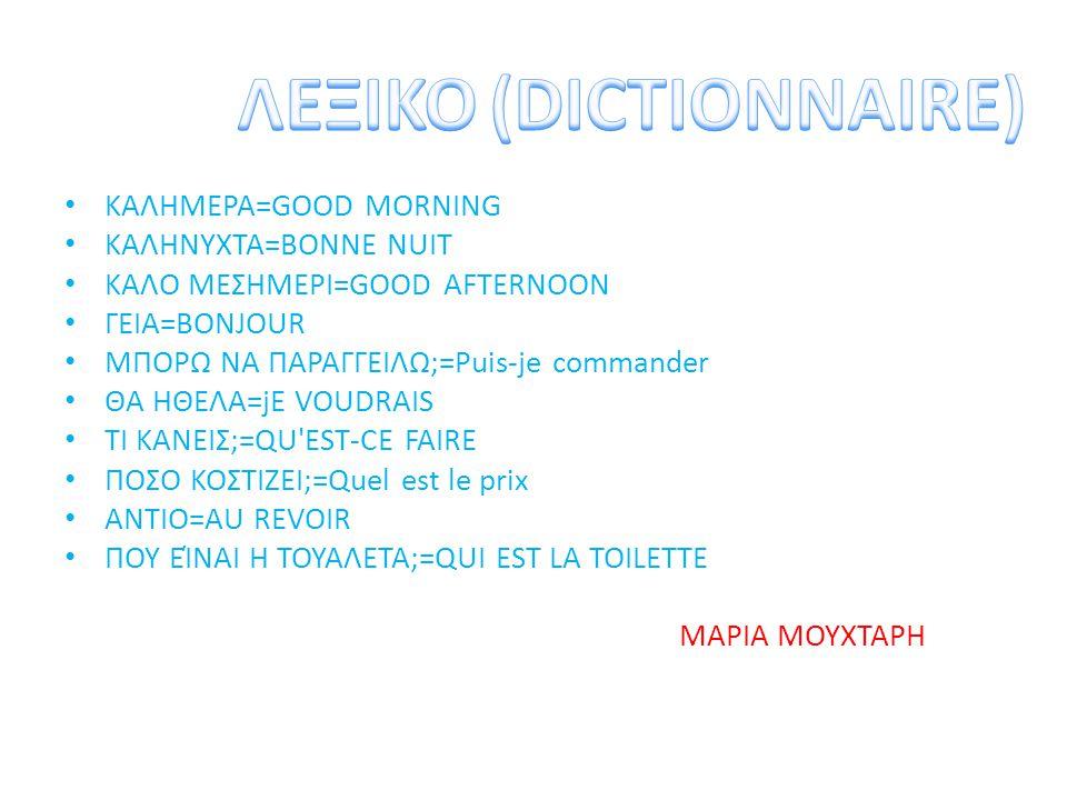 ΚΑΛΗΜΕΡΑ=GOOD MORNING ΚΑΛΗΝΥΧΤΑ=BONNE NUIT ΚΑΛΟ ΜΕΣΗΜΕΡΙ=GOOD AFTERNOON ΓΕΙΑ=BONJOUR ΜΠΟΡΩ ΝΑ ΠΑΡΑΓΓΕΙΛΩ;=Puis-je commander ΘΑ ΗΘΕΛΑ=jE VOUDRAIS ΤΙ ΚΑ
