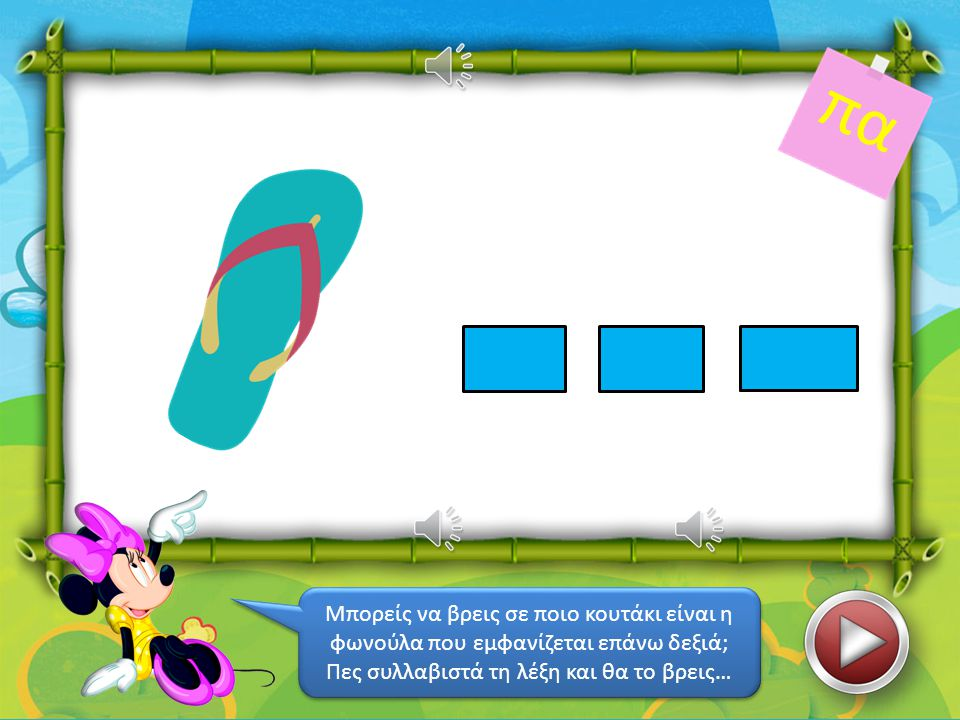 χά πι Μπορείς να βρεις σε ποιο κουτάκι είναι η φωνούλα που εμφανίζεται επάνω δεξιά; Πες συλλαβιστά τη λέξη και θα το βρεις… Μπορείς να βρεις σε ποιο κουτάκι είναι η φωνούλα που εμφανίζεται επάνω δεξιά; Πες συλλαβιστά τη λέξη και θα το βρεις…