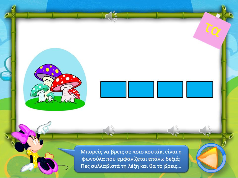 μά τα ντο Μπορείς να βρεις σε ποιο κουτάκι είναι η φωνούλα που εμφανίζεται επάνω δεξιά; Πες συλλαβιστά τη λέξη και θα το βρεις… Μπορείς να βρεις σε ποιο κουτάκι είναι η φωνούλα που εμφανίζεται επάνω δεξιά; Πες συλλαβιστά τη λέξη και θα το βρεις…