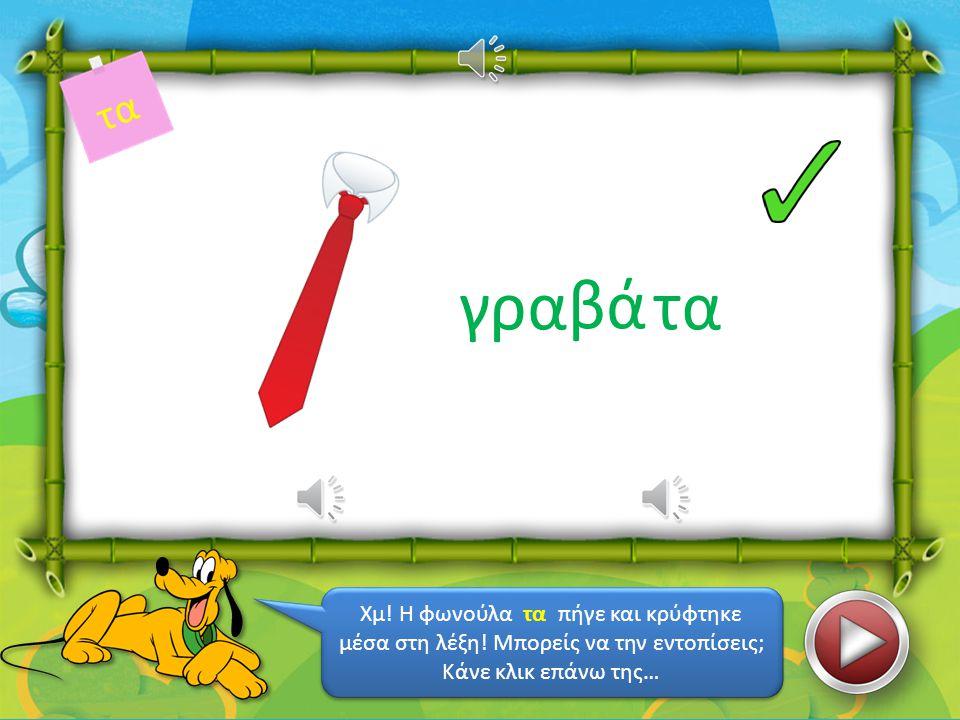 κό τα Μπορείς να βρεις σε ποιο κουτάκι είναι η φωνούλα που εμφανίζεται επάνω δεξιά; Πες συλλαβιστά τη λέξη και θα το βρεις… Μπορείς να βρεις σε ποιο κουτάκι είναι η φωνούλα που εμφανίζεται επάνω δεξιά; Πες συλλαβιστά τη λέξη και θα το βρεις…
