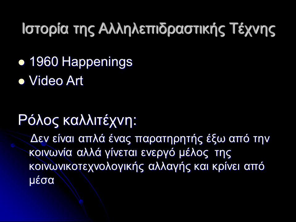Ιστορία της Αλληλεπιδραστικής Τέχνης 1960 Happenings 1960 Happenings Video Art Video Art Ρόλος καλλιτέχνη: Δεν είναι απλά ένας παρατηρητής έξω από την
