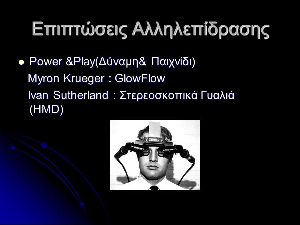 Επιπτώσεις Αλληλεπίδρασης Power &Play(Δύναμη& Παιχνίδι) Power &Play(Δύναμη& Παιχνίδι) Myron Krueger : GlowFlow Myron Krueger : GlowFlow Ivan Sutherlan