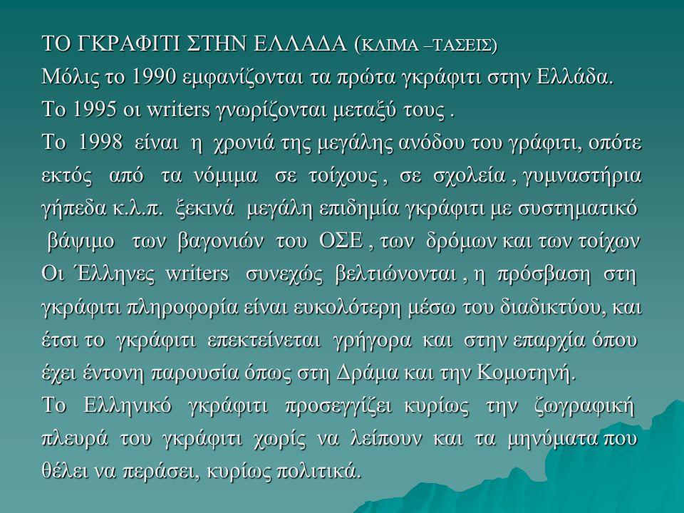 ΤΟ ΓΚΡΑΦΙΤΙ ΣΤΗΝ ΕΛΛΑΔΑ ( ΚΛΙΜΑ –ΤΑΣΕΙΣ) Μόλις το 1990 εμφανίζονται τα πρώτα γκράφιτι στην Ελλάδα. Το 1995 οι writers γνωρίζονται μεταξύ τους. Το 1998