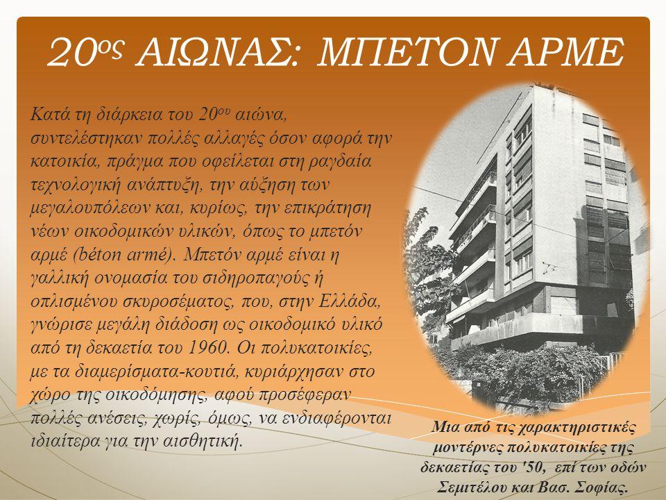 20 ος ΑΙΩΝΑΣ: ΜΠΕΤΟΝ ΑΡΜΕ Κατά τη διάρκεια του 20 ου αιώνα, συντελέστηκαν πολλές αλλαγές όσον αφορά την κατοικία, πράγμα που οφείλεται στη ραγδαία τεχνολογική ανάπτυξη, την αύξηση των μεγαλουπόλεων και, κυρίως, την επικράτηση νέων οικοδομικών υλικών, όπως το μπετόν αρμέ (béton armé).