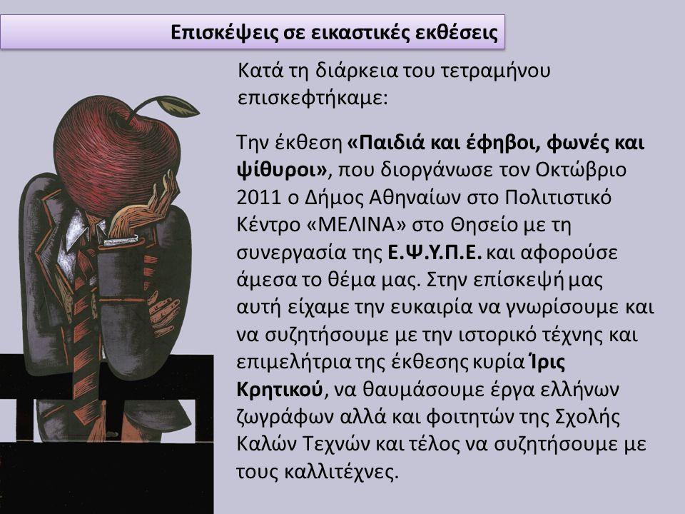 Επισκέψεις σε εικαστικές εκθέσεις Κατά τη διάρκεια του τετραμήνου επισκεφτήκαμε: Την έκθεση «Παιδιά και έφηβοι, φωνές και ψίθυροι», που διοργάνωσε τον Οκτώβριο 2011 ο Δήμος Αθηναίων στο Πολιτιστικό Κέντρο «ΜΕΛΙΝΑ» στο Θησείο με τη συνεργασία της Ε.Ψ.Υ.Π.Ε.