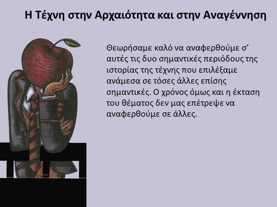 Η Τέχνη στην Αρχαιότητα και στην Αναγέννηση Θεωρήσαμε καλό να αναφερθούμε σ' αυτές τις δυο σημαντικές περιόδους της ιστορίας της τέχνης που επιλέξαμε ανάμεσα σε τόσες άλλες επίσης σημαντικές.