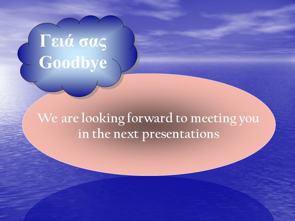 Γειά σας Goodbye Γειά σας Goodbye We are looking forward to meeting you in the next presentations