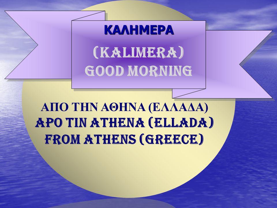 ΚΑΛΗΜΕΡΑΚΑΛΗΜΕΡΑ ΑΠΟ ΤΗΝ ΑΘΗΝΑ (ΕΛΛΑΔΑ) APO TIN ATHENA (ELLADA) FROM ATHENS (GREECE) (KALIMERA) GOOD MORNING