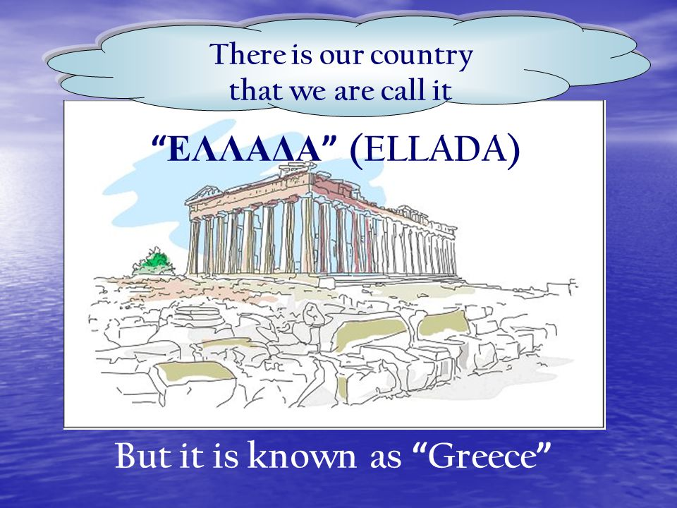 POY EMEIS ΑΠΟ ΤΗΝ ΑΡΧΑΙΟΤΗΤΑ ΑΚΟΜΗ TO ONOMAZOYME «EΛΛΑΔΑ» -ELLADA BUT ALL YOU KNOW IT LIKE GREECE There is our country that we are call it But it is known as Greece ΕΛΛΑΔΑ (ELLADA)