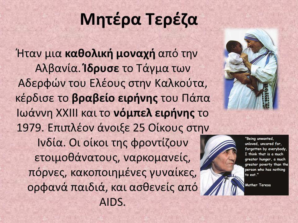 Μητέρα Τερέζα Ήταν μια καθολική μοναχή από την Αλβανία. Ίδρυσε το Τάγμα των Αδερφών του Ελέους στην Καλκούτα, κέρδισε το βραβείο ειρήνης του Πάπα Ιωάν
