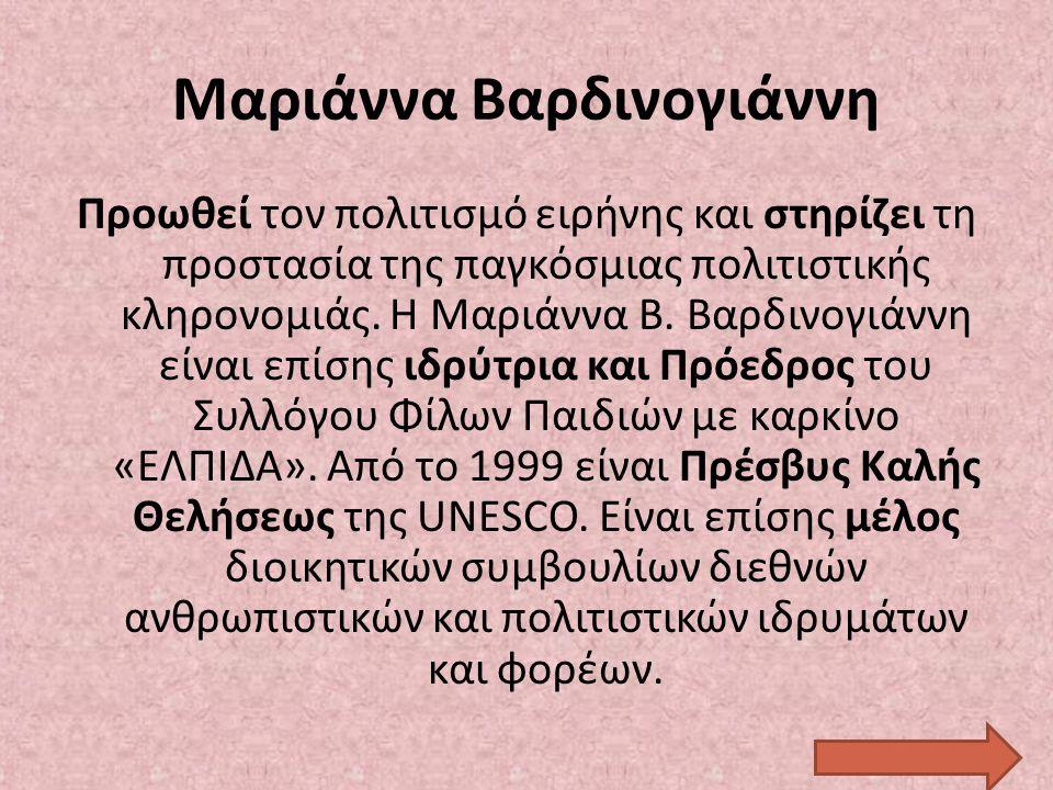 Μαριάννα Βαρδινογιάννη Προωθεί τον πολιτισμό ειρήνης και στηρίζει τη προστασία της παγκόσμιας πολιτιστικής κληρονομιάς. Η Μαριάννα Β. Βαρδινογιάννη εί