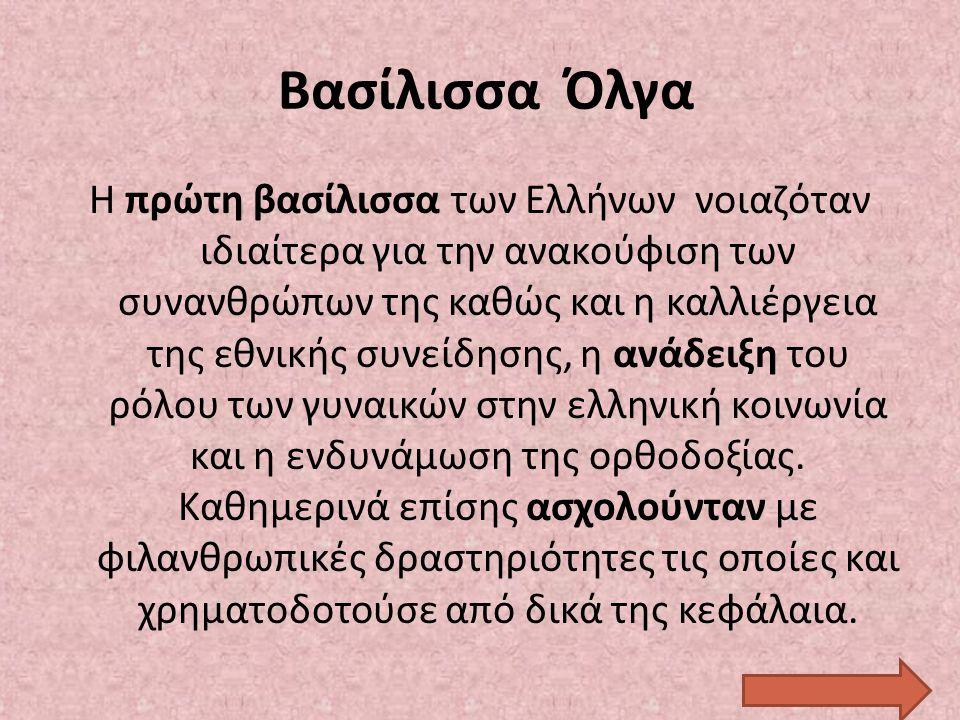 Βασίλισσα Όλγα Η πρώτη βασίλισσα των Ελλήνων νοιαζόταν ιδιαίτερα για την ανακούφιση των συνανθρώπων της καθώς και η καλλιέργεια της εθνικής συνείδησης